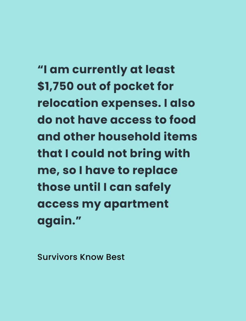 """Quote from Survivors Know Best report: """"I am currently at least $1,750 out of pocket for relocation expenses. I also do not have access to food and other household items that I could not bring with me, so I have to replace those until I can safely access my apartment again."""""""