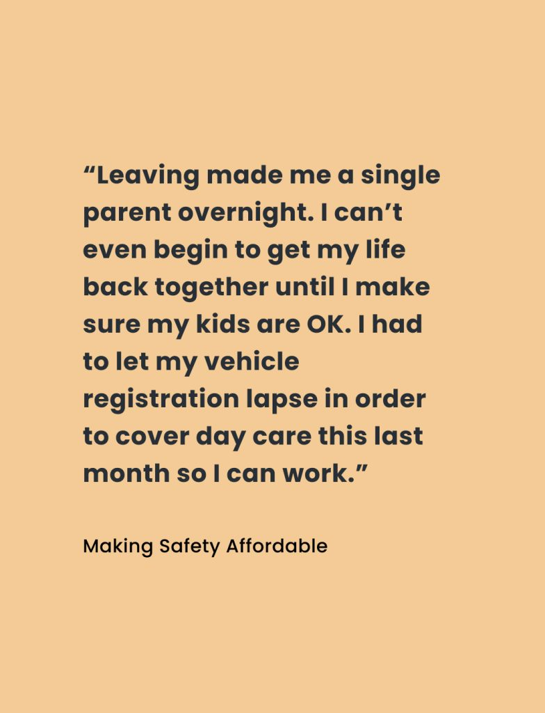 """Quote from Making Safety Affordable report: """"Leaving made me a single parent overnight. I can't even begin to get my life back together until I make sure my kids are OK. I had to let my vehicle registration lapse in order to cover day care this last month so I can work."""""""