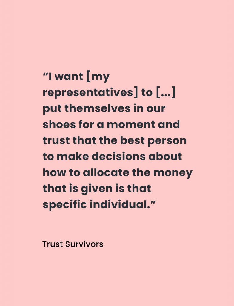 """Quote from Trust Survivors: """"I want [my representatives] to [...] put themselves in our shoes for a moment and trust that the best person to make decisions about how to allocate the money that is given is that specific individual."""""""