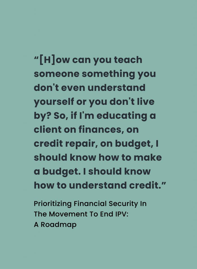 """Quote from Prioritizing Financial Security In The Movement To End IPV: A Roadmap: """"[H]ow can you teach someone something you don't even understand yourself or you don't live by? So, if I'm educating a client on finances, on credit repair, on budget, I should know how to make a budget. I should know how to understand credit."""""""